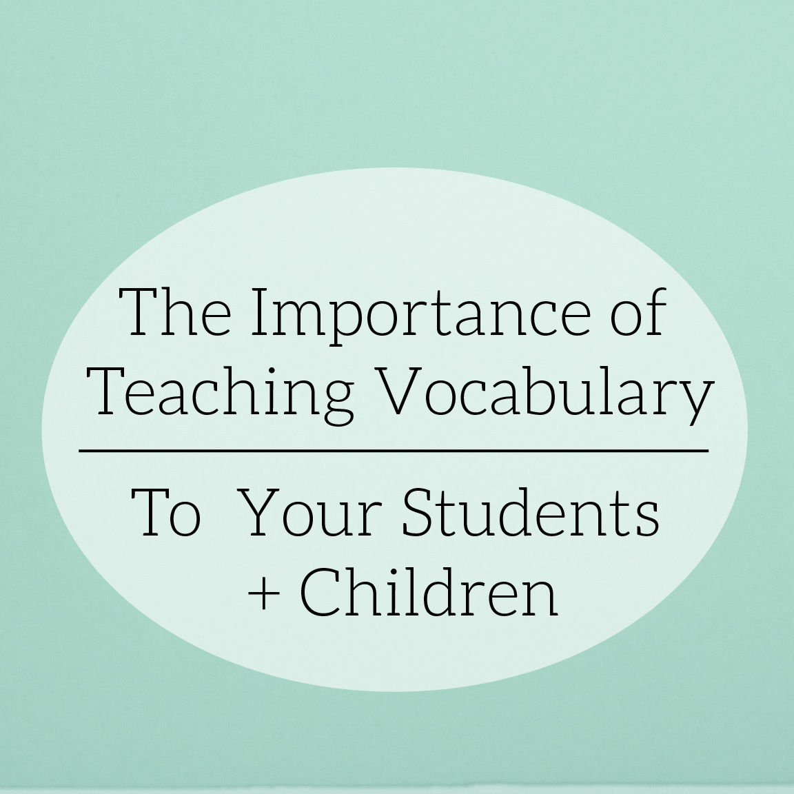 The Importance of Teaching Your Students and Children Vocabulary | 4 Ways to Teach Vocabulary at Home and in the Classroom